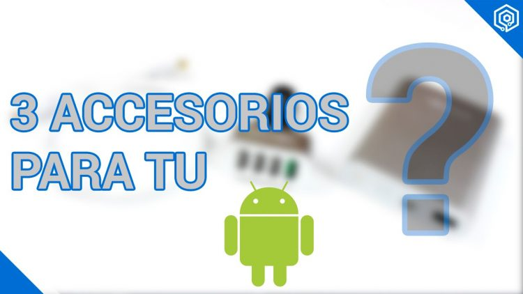 3 accesorios que no conocías para tu Android